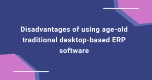 Disadvantages of using age-old traditional desktop-based ERP software