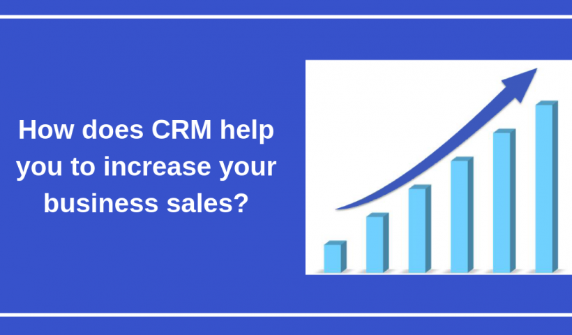 How does CRM help you to increase your business sales_